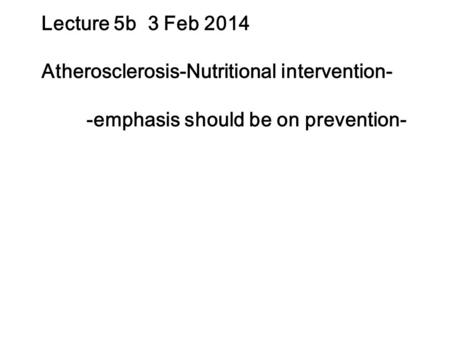 Lecture 5b 3 Feb 2014 Atherosclerosis-Nutritional intervention- -emphasis should be on prevention-