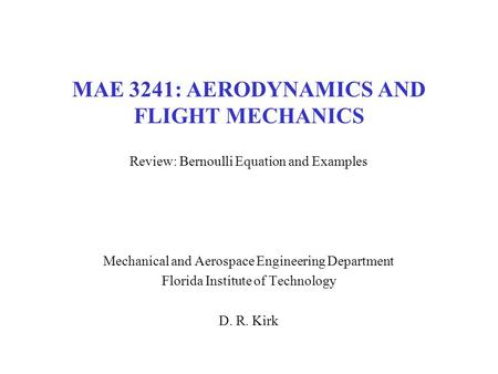 MAE 3241: AERODYNAMICS AND FLIGHT MECHANICS Review: Bernoulli Equation and Examples Mechanical and Aerospace Engineering Department Florida Institute of.