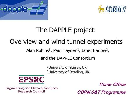 The DAPPLE project: Overview and wind tunnel experiments Alan Robins 1, Paul Hayden 1, Janet Barlow 2, and the DAPPLE Consortium Home Office CBRN S&T Programme.