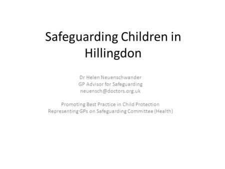 Safeguarding Children in Hillingdon Dr Helen Neuenschwander GP Advisor for Safeguarding Promoting Best Practice in Child Protection.