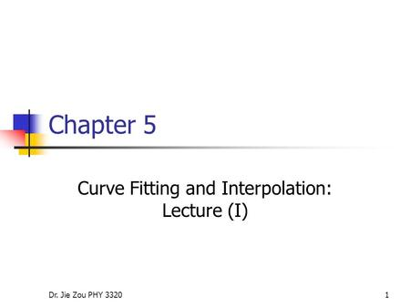 Dr. Jie Zou PHY 33201 Chapter 5 Curve Fitting and Interpolation: Lecture (I)
