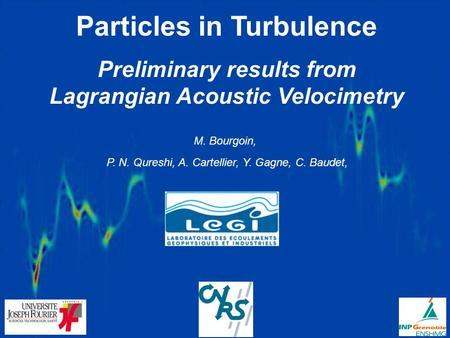 Particles in Turbulence Preliminary results from Lagrangian Acoustic Velocimetry M. Bourgoin, P. N. Qureshi, A. Cartellier, Y. Gagne, C. Baudet,
