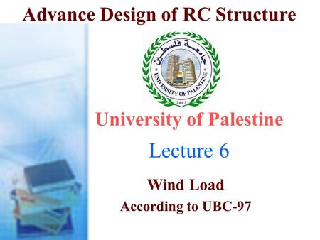 Advance Design of RC Structure Lecture 6 University of Palestine Wind Load According to UBC-97 Dr. Ali Tayeh.