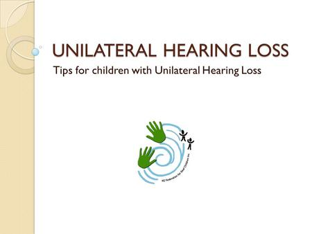 UNILATERAL HEARING LOSS Tips for children with Unilateral Hearing Loss.