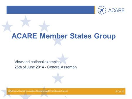 Advisory Council for Aviation Research and Innovation in Europe ACARE Member States Group View and national examples 26th of June 2014 - General Assembly.