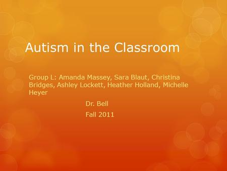 Autism in the Classroom Group L: Amanda Massey, Sara Blaut, Christina Bridges, Ashley Lockett, Heather Holland, Michelle Heyer Dr. Bell Fall 2011.