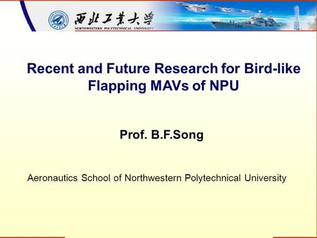 Recent and Future Research for Bird-like Flapping MAVs of NPU Prof. B.F.Song Aeronautics School of Northwestern Polytechnical University.