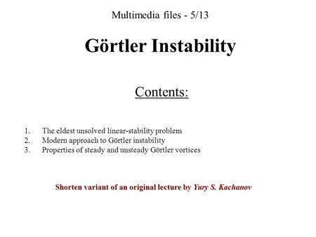 Multimedia files - 5/13 Görtler Instability Contents: 1. The eldest unsolved linear-stability problem 2. Modern approach to Görtler instability 3. Properties.