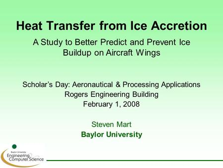 Heat Transfer from Ice Accretion Steven Mart Baylor University Scholar's Day: Aeronautical & Processing Applications Rogers Engineering Building February.