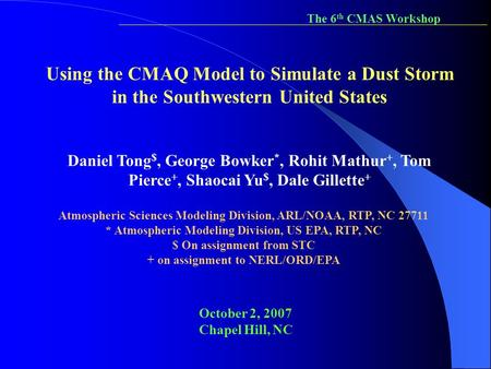 The 6th CMAS Workshop Using the CMAQ Model to Simulate a Dust Storm in the Southwestern United States Daniel Tong$, George Bowker*, Rohit Mathur+, Tom.