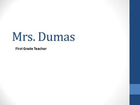 "Mrs. Dumas First Grade Teacher. Welcome Mrs. Dumas (Doo-moss), says, ""Please sign in!"" Find a Seat at your child's desk Tonight we will: View a video."