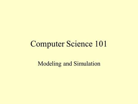 Computer Science 101 Modeling and Simulation. Scientific Method Observe behavior of a system and formulate an hypothesis to explain it Design and carry.
