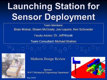 Launching Station for Sensor Deployment Team Members: Brian Molnar, Shawn McGrady, Joe Liquore, Ken Schroeder Faculty Advisor: Dr. Jeff Faculty Advisor:
