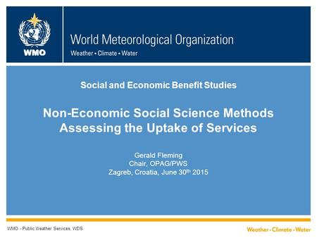 WMO Social and Economic Benefit Studies Non-Economic Social Science Methods Assessing the Uptake of Services Gerald Fleming Chair, OPAG/PWS Zagreb, Croatia,