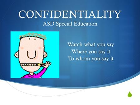  CONFIDENTIALITY ASD Special Education Watch what you say Where you say it To whom you say it.