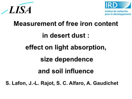 Measurement of free iron content in desert dust : effect on light absorption, size dependence and soil influence S. Lafon, J.-L. Rajot, S. C. Alfaro, A.