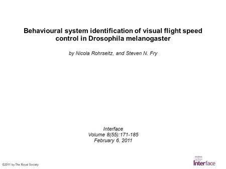 Behavioural system identification of visual flight speed control in Drosophila melanogaster by Nicola Rohrseitz, and Steven N. Fry Interface Volume 8(55):171-185.