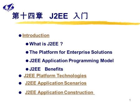 1 第十四章 J2EE 入门  Introduction Introduction  What is J2EE ?  The Platform for Enterprise Solutions  J2EE Application Programming Model  J2EE Benefits.