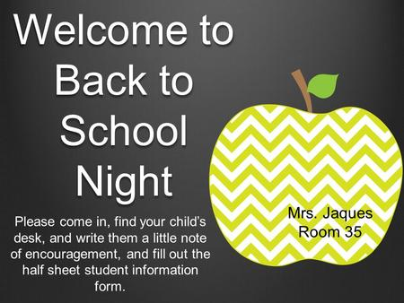 Welcome to Back to School Night Please come in, find your child's desk, and write them a little note of encouragement, and fill out the half sheet student.