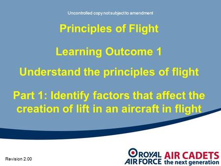 Uncontrolled copy not subject to amendment Principles of Flight Learning Outcome 1 Understand the principles of flight Part 1: Identify factors that affect.