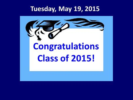 Tuesday, May 19, 2015 Congratulations Class of 2015!