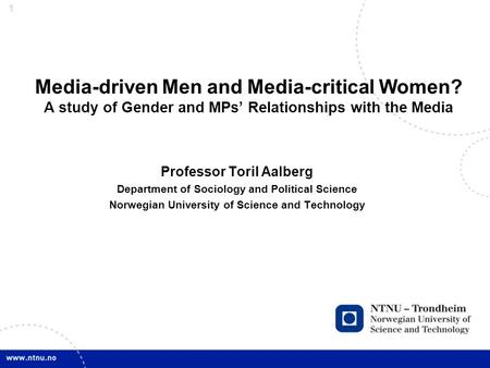1 Media-driven Men and Media-critical Women? A study of Gender and MPs' Relationships with the Media Professor Toril Aalberg Department of Sociology and.