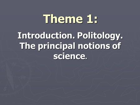Theme 1: Introduction. Politology. The principal notions of science.