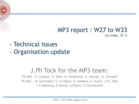 MP3 report : W27 to W33 (22 slides, 10' ?) J.Ph Tock for the MP3 team: TE-MPE : N. Catalan, R. Denz, M. Koratzinos, A. Verweij, M. Zerlauth TE-MSC : B.