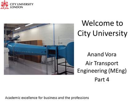 Welcome to City University Anand Vora Air Transport Engineering (MEng) Part 4 Academic excellence for business and the professions.