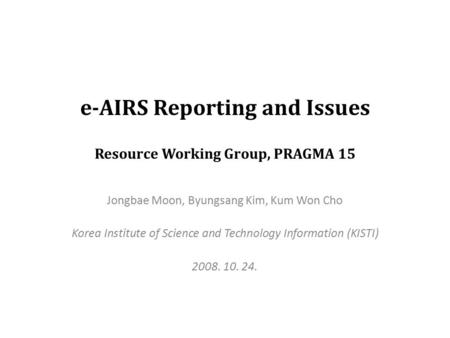 E-AIRS Reporting and Issues Resource Working Group, PRAGMA 15 Jongbae Moon, Byungsang Kim, Kum Won Cho Korea Institute of Science and Technology Information.