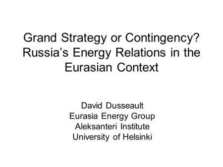 Grand Strategy or Contingency? Russia's Energy Relations in the Eurasian Context David Dusseault Eurasia Energy Group Aleksanteri Institute University.