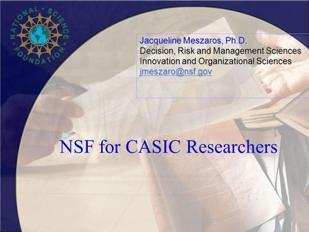 NSF for CASIC Researchers Jacqueline Meszaros, Ph.D. Decision, Risk and Management Sciences Innovation and Organizational Sciences