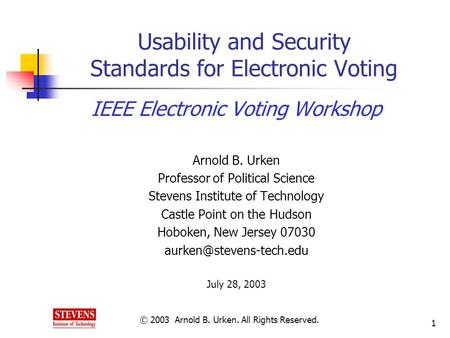 © 2003 Arnold B. Urken. All Rights Reserved. 1 Usability and Security Standards for Electronic Voting IEEE Electronic Voting Workshop Arnold B. Urken Professor.