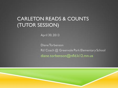 CARLETON READS & COUNTS (TUTOR SESSION) April 30, 2013 Diane Torbenson RtI Greenvale Park Elementary School