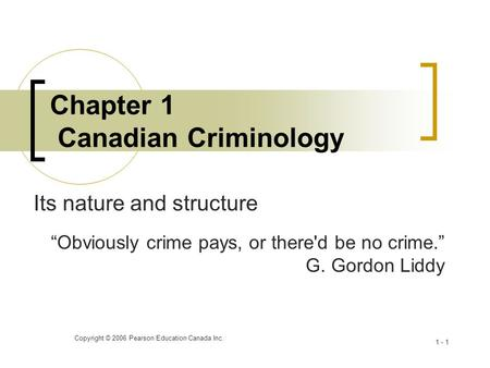 "Copyright © 2006 Pearson Education Canada Inc. 1 - 1 Chapter 1 Canadian Criminology Its nature and structure ""Obviously crime pays, or there'd be no crime."""