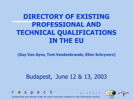DIRECTORY OF EXISTING PROFESSIONAL AND TECHNICAL QUALIFICATIONS IN THE EU (Guy Van Gyes, Tom Vandenbrande, Ellen Schryvers) Budapest, June 12 & 13, 2003.