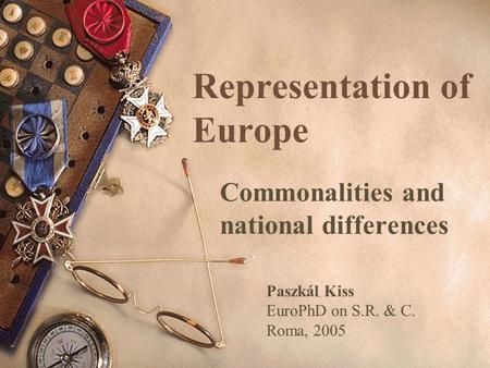 Representation of Europe Commonalities and national differences Paszkál Kiss EuroPhD on S.R. & C. Roma, 2005.