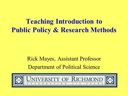 Teaching Introduction to Public Policy & Research Methods Rick Mayes, Assistant Professor Department of Political Science.