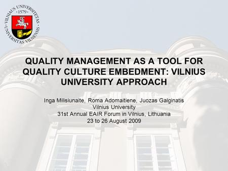 QUALITY MANAGEMENT AS A TOOL FOR QUALITY CULTURE EMBEDMENT: VILNIUS UNIVERSITY APPROACH Inga Milisiunaite, Roma Adomaitiene, Juozas Galginatis Vilnius.