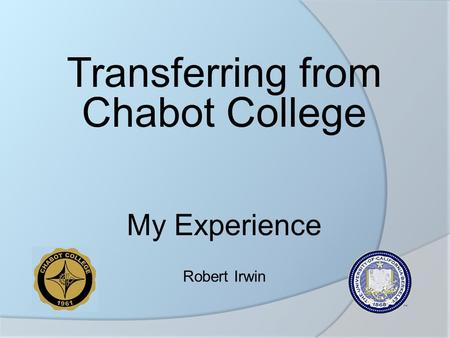 Transferring from Chabot College My Experience Robert Irwin.