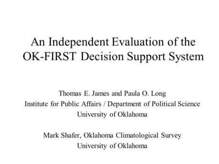 An Independent Evaluation of the OK-FIRST Decision Support System Thomas E. James and Paula O. Long Institute for Public Affairs / Department of Political.