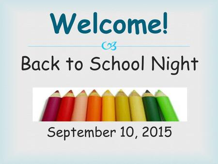  Back to School Night September 10, 2015 Welcome!