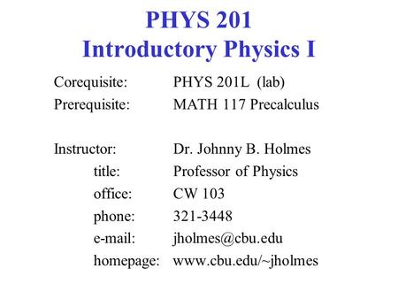 PHYS 201 Introductory Physics I Corequisite: PHYS 201L (lab) Prerequisite: MATH 117 Precalculus Instructor: Dr. Johnny B. Holmes title:Professor of Physics.