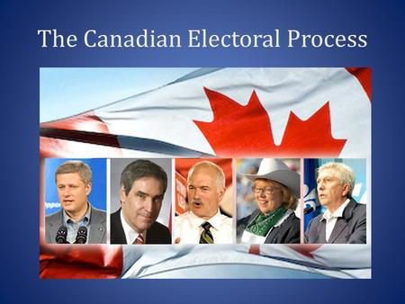 The Canadian Electoral Process. The Government and You: The Electoral Process Any Canadian citizen 18 years of age or over, may choose to run at election.