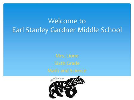 Welcome to Earl Stanley Gardner Middle School Mrs. Lione Sixth Grade Math and Science.