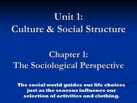 Unit 1: Culture & Social Structure Chapter 1: The Sociological Perspective The social world guides our life choices just as the seasons influence our selection.