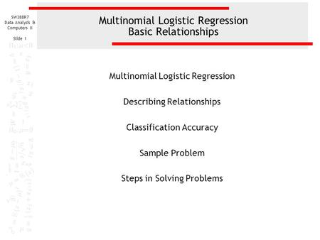 SW388R7 Data Analysis & Computers II Slide 1 Multinomial Logistic Regression Basic Relationships Multinomial Logistic Regression Describing Relationships.