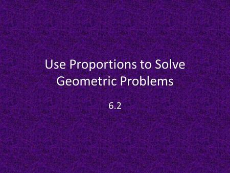 Use Proportions to Solve Geometric Problems 6.2. Proportion Properties The Reciprocal Property: – If two ratios are equal, then their reciprocal is also.