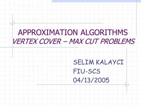APPROXIMATION ALGORITHMS VERTEX COVER – MAX CUT PROBLEMS SELIM KALAYCI FIU-SCS 04/13/2005.