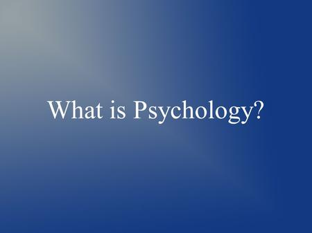 What is Psychology?. Why study Psychology? ● What do you hope to learn from the study of psychology? ● If your reason is general, or specific, the study.